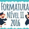 FORMATURA NÍVEL II 2016 (PERÍODO  MATUTINO)